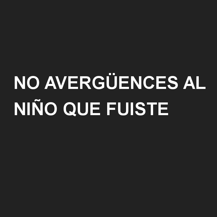 No avergüences al niño que fuiste